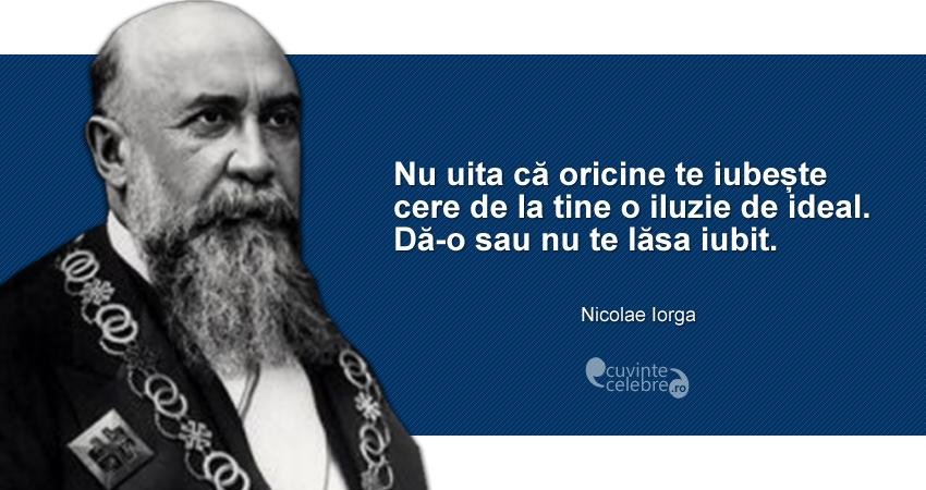 """""""Nu uita că oricine te iubește cere de la tine o iluzie de ideal. Dă-o sau nu te lăsa iubit."""" Nicolae Iorga"""