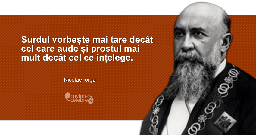 """""""Surdul vorbește mai tare decât cel care aude și prostul mai mult decât cel ce înțelege."""" Nicolae Iorga"""