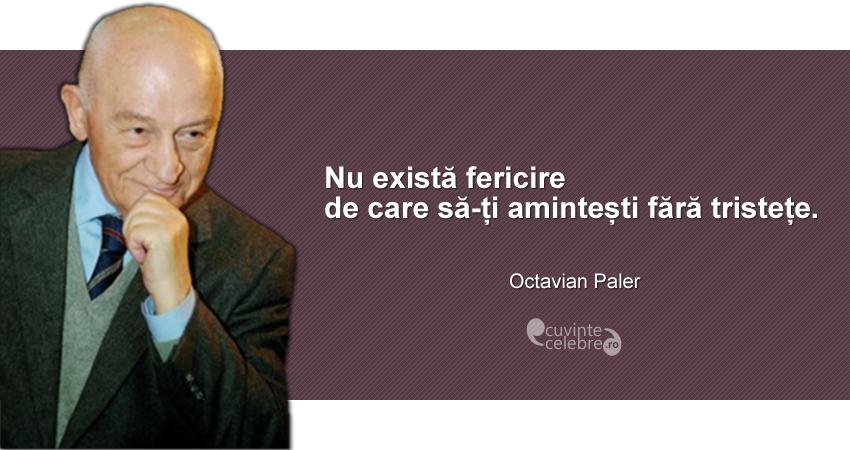 """""""Nu există fericire de care să-ți amintești fără tristețe."""" Octavian Paler"""