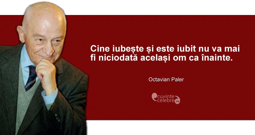"""""""Cine iubește și este iubit nu va mai fi niciodată același om ca înainte."""" Octavian Paler"""