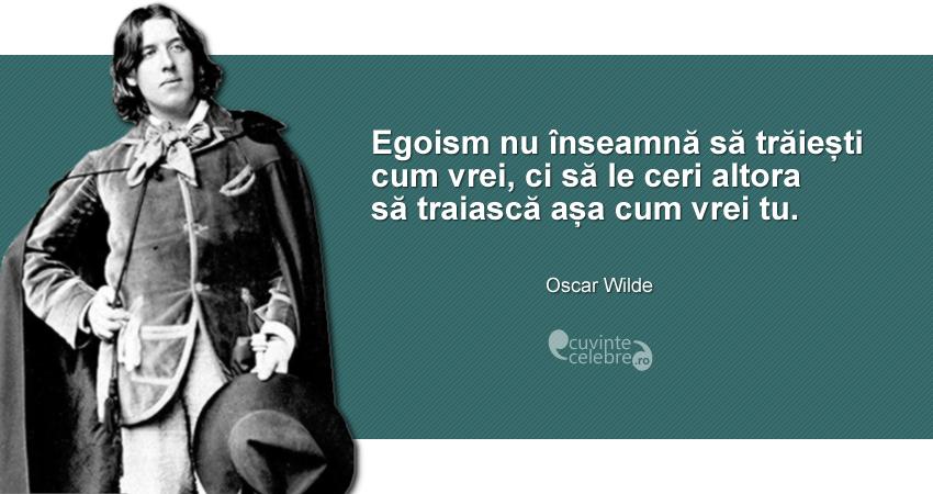 """""""Egoism nu înseamnă să trăiești cum vrei, ci să le ceri altora să traiască așa cum vrei tu."""" Oscar Wilde"""