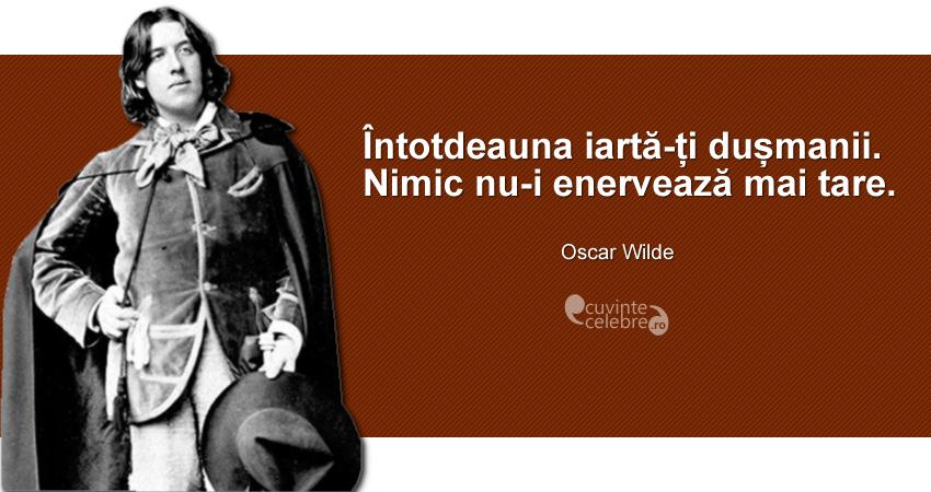 """""""Întotdeauna iartă-ți dușmanii. Nimic nu-i enervează mai tare."""" Oscar Wilde"""