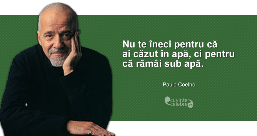 """""""Nu te îneci pentru că ai căzut în apă, ci pentru că rămâi sub apă."""" Paulo Coelho"""