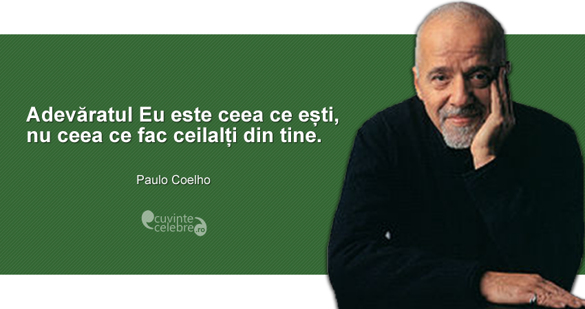"""""""Adevăratul Eu este ceea ce ești, nu ceea ce fac ceilalți din tine."""" Paulo Coelho"""