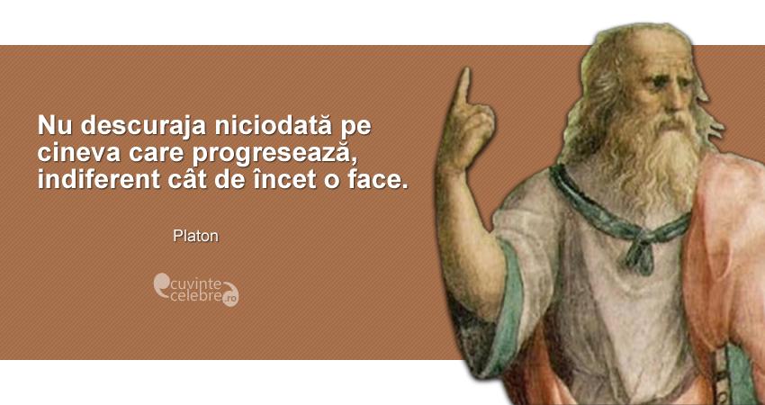 """""""Nu descuraja niciodată pe cineva care progresează, indiferent cât de încet o face."""" Platon"""