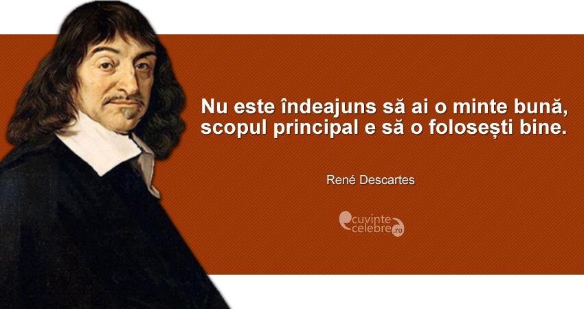 """""""Nu este îndeajuns să ai o minte bună, scopul principal e să o folosești bine."""" René Descartes"""