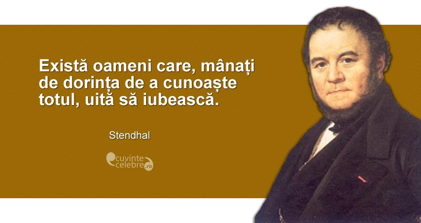 """""""Există oameni care, mânați de dorința de a cunoaște totul, uită să iubească."""" Stendhal"""