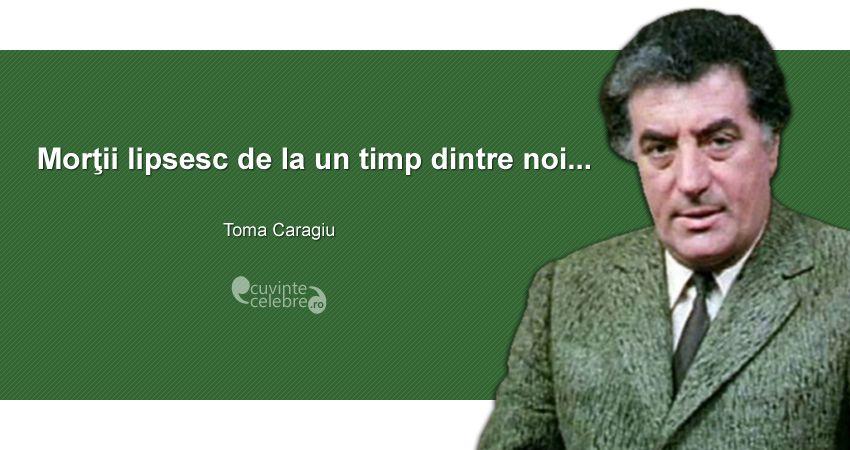 """""""Morţii lipsesc de la un timp dintre noi..."""" Toma Caragiu"""