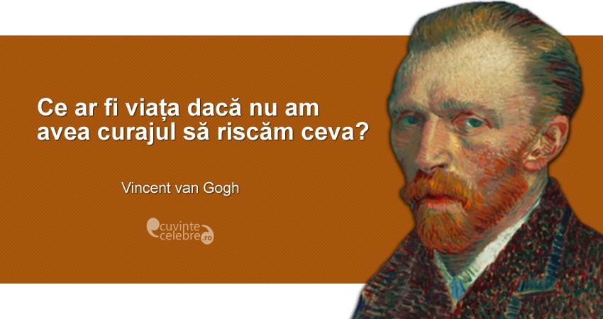 """""""Ce ar fi viața dacă nu am avea curajul să riscăm ceva?"""" Vincent van Gogh"""