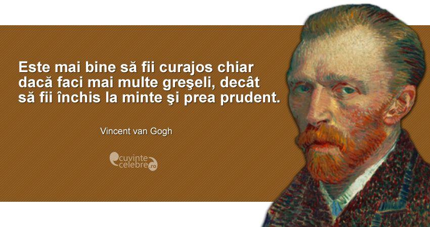 """""""Este mai bine să fii curajos chiar dacă faci mai multe greşeli, decât să fii închis la minte şi prea prudent."""" Vincent van Gogh"""
