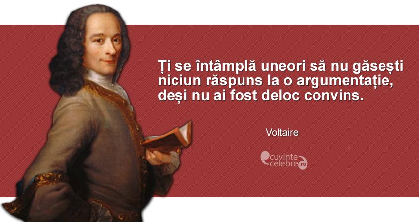 """""""Ți se întâmplă uneori să nu găsești niciun răspuns la o argumentație, deși nu ai fost deloc convins."""" Voltaire"""