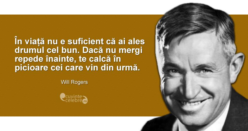 """""""În viață nu e suficient că ai ales drumul cel bun. Dacă nu mergi repede înainte, te calcă în picioare cei care vin din urmă."""" Will Rogers"""