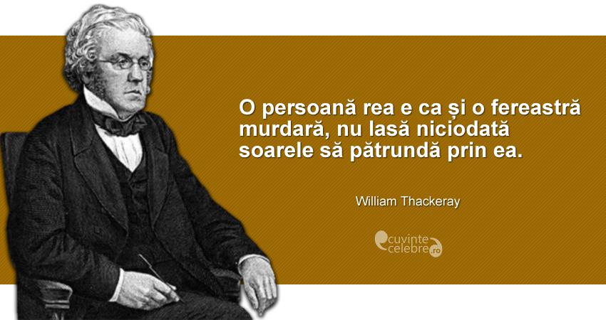 """""""O persoană rea e ca și o fereastră murdară, nu lasă niciodată soarele să pătrundă prin ea."""" William Thackeray"""