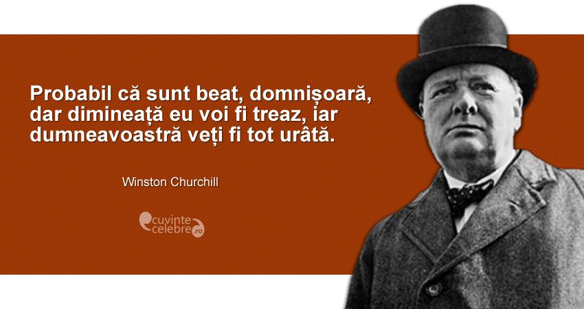 """""""Probabil că sunt beat, domnișoară, dar dimineață eu voi fi treaz, iar dumneavoastră veți fi tot urâtă."""" Winston Churchill"""