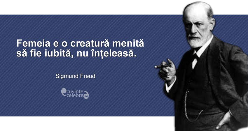 """""""Femeia e o creatură menită să fie iubită, nu înțeleasă."""" Sigmund Freud"""