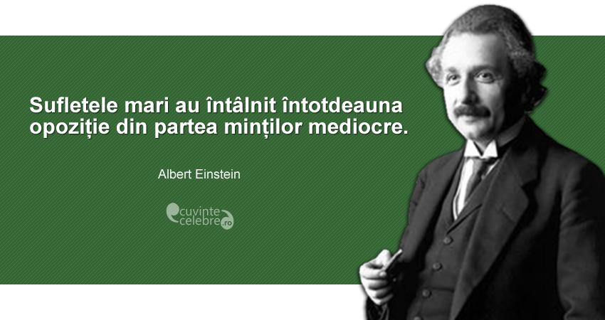 """""""Sufletele mari au întâlnit întotdeauna opoziție din partea minților mediocre."""" Albert Einstein"""