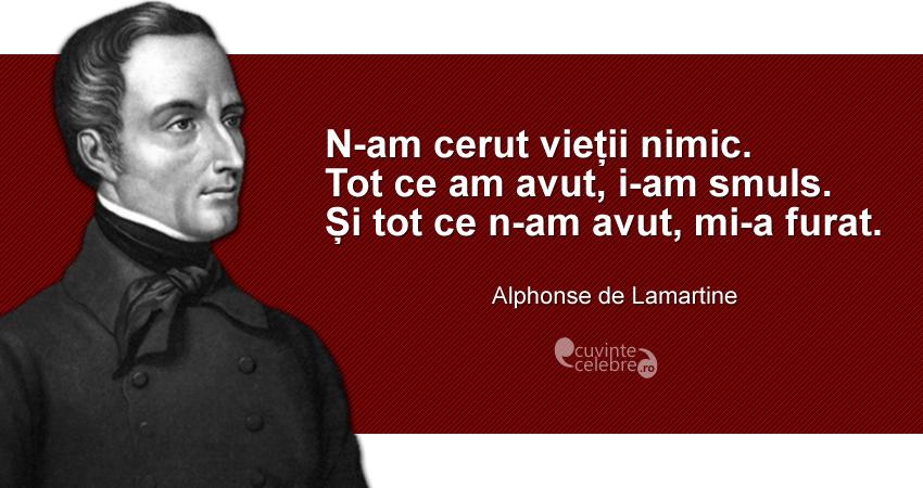 """""""N-am cerut vieții nimic. Tot ce am avut, i-am smuls. Și tot ce n-am avut, mi-a furat."""" Alphonse de Lamartine"""