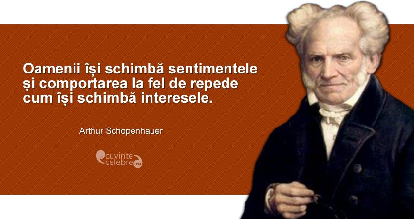 """""""Oamenii își schimbă sentimentele și comportarea la fel de repede cum își schimbă interesele."""" Arthur Schopenhauer"""