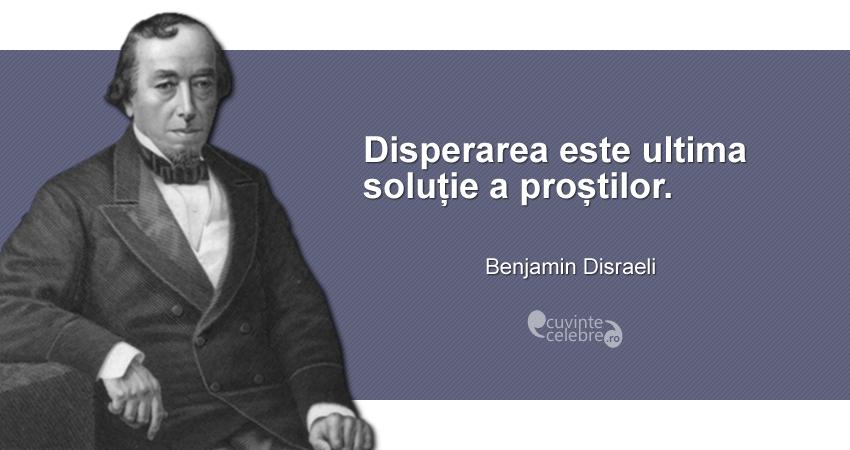 """""""Disperarea este ultima soluție a proștilor."""" Benjamin Disraeli"""