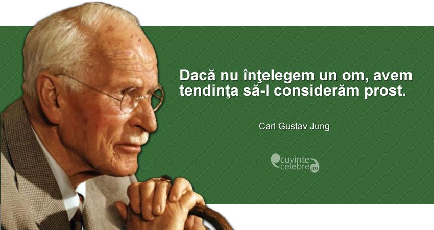 """""""Dacă nu înţelegem un om, avem tendinţa să-l considerăm prost."""" Carl Gustav Jung"""