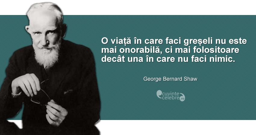 """""""O viață în care faci greșeli nu este mai onorabilă, ci mai folositoare decât una în care nu faci nimic."""" George Bernard Shaw"""