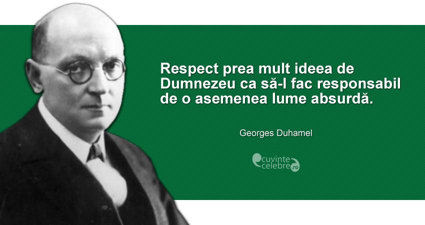 """""""Respect prea mult ideea de Dumnezeu ca să-l fac responsabil de o asemenea lume absurdă."""" Georges Duhamel"""