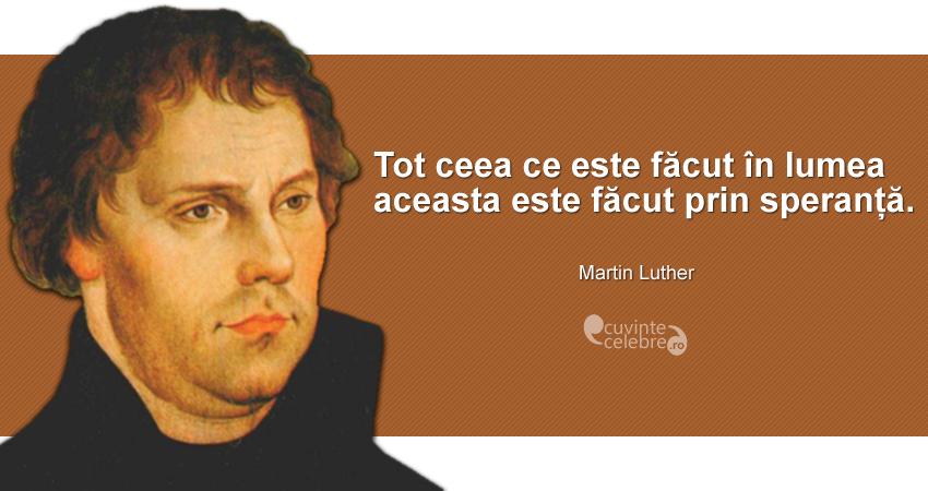 """""""Tot ceea ce este făcut în lumea aceasta este făcut prin speranță."""" Martin Luther"""