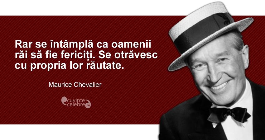 """""""Rar se întâmplă ca oamenii răi să fie fericiți. Se otrăvesc cu propria lor răutate."""" Maurice Chevalier"""