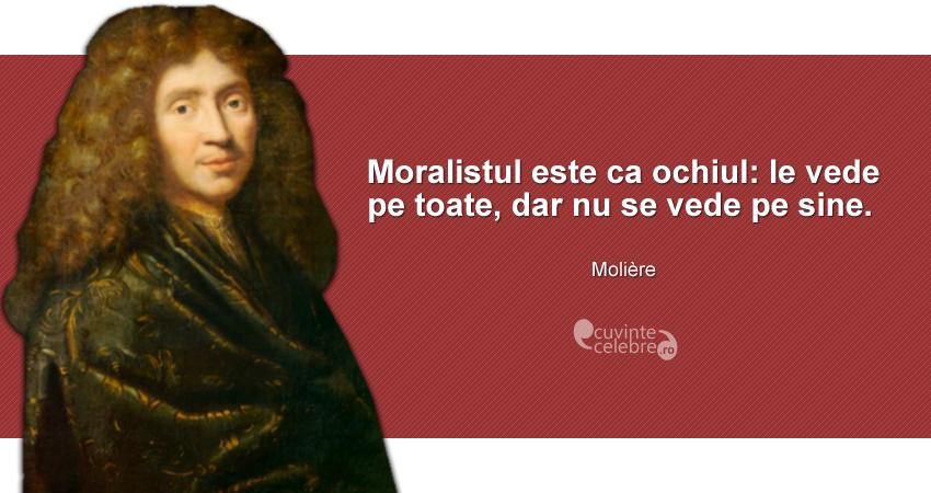 """""""Moralistul este ca ochiul: le vede pe toate, dar nu se vede pe sine."""" Molière"""
