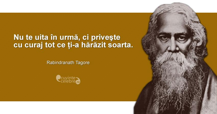 """""""Nu te uita în urmă, ci priveşte cu curaj tot ce ți-a hărăzit soarta."""" Rabindranath Tagore"""