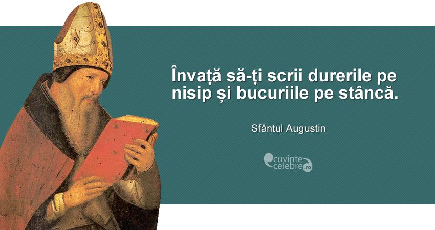 """""""Învață să-ți scrii durerile pe nisip și bucuriile pe stâncă."""" Sfântul Augustin"""
