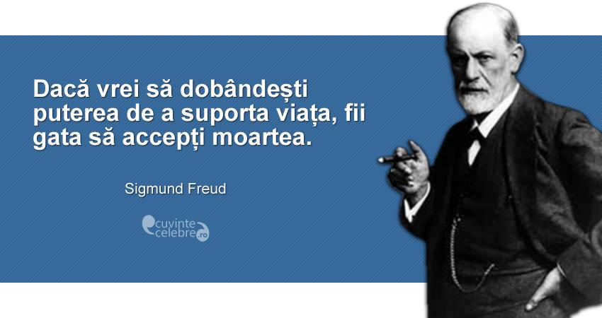 """""""Dacă vrei să dobândești puterea de a suporta viața, fii gata să accepți moartea."""" Sigmund Freud"""