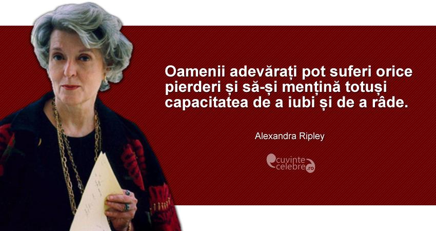 """""""Oamenii adevărați pot suferi orice pierderi și să-și mențină totuși capacitatea de a iubi și de a râde."""" Alexandra Ripley"""