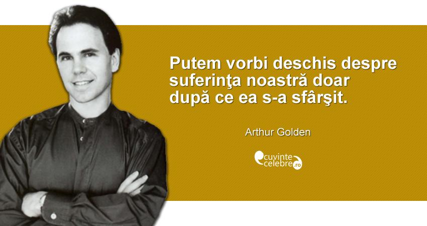 """""""Putem vorbi deschis despre suferinţa noastră doar după ce ea s-a sfârşit."""" Arthur Golden"""