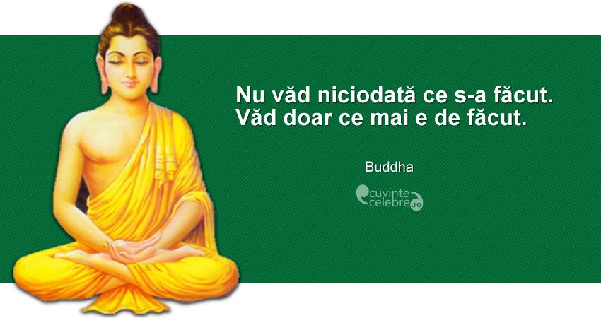 """""""Nu văd niciodată ce s-a făcut. Văd doar ce mai e de făcut."""" Buddha"""