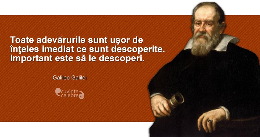 """""""Toate adevărurile sunt uşor de înţeles imediat ce sunt descoperite. Important este să le descoperi."""" Galileo Galilei"""