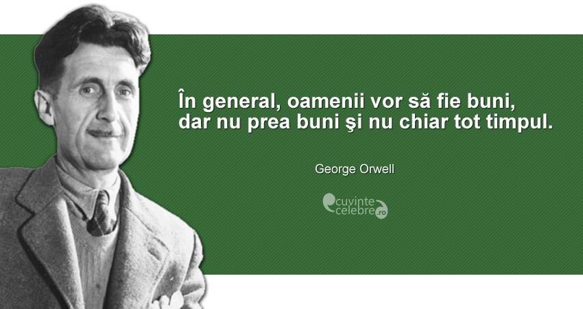 """""""În general, oamenii vor să fie buni, dar nu prea buni şi nu chiar tot timpul."""" George Orwell"""