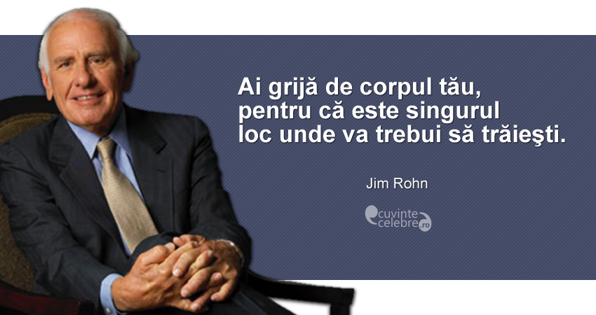 """""""Ai grijă de corpul tău, pentru că este singurul loc unde va trebui să trăieşti."""" Jim Rohn"""