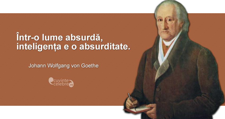 """Într-o lume absurdă, inteligența e o absurditate."" Johann Wolfgang von Goethe"