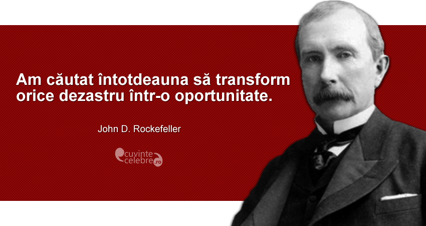 """""""Am căutat întotdeauna să transform orice dezastru într-o oportunitate."""" John D. Rockefeller"""