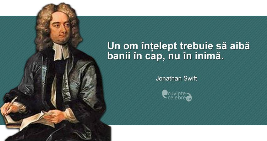 """""""Un om înțelept trebuie să aibă banii în cap, nu în inimă."""" Jonathan Swift"""