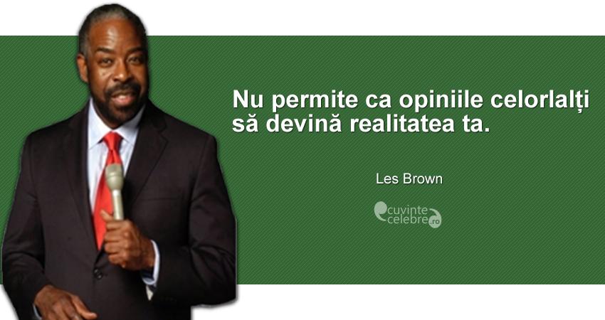 """""""Nu permite ca opiniile celorlalți să devină realitatea ta."""" Les Brown"""