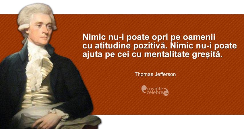 """""""Nimic nu-i poate opri pe oamenii cu atitudine pozitivă. Nimic nu-i poate ajuta pe cei cu mentalitate greșită."""" Thomas Jefferson"""