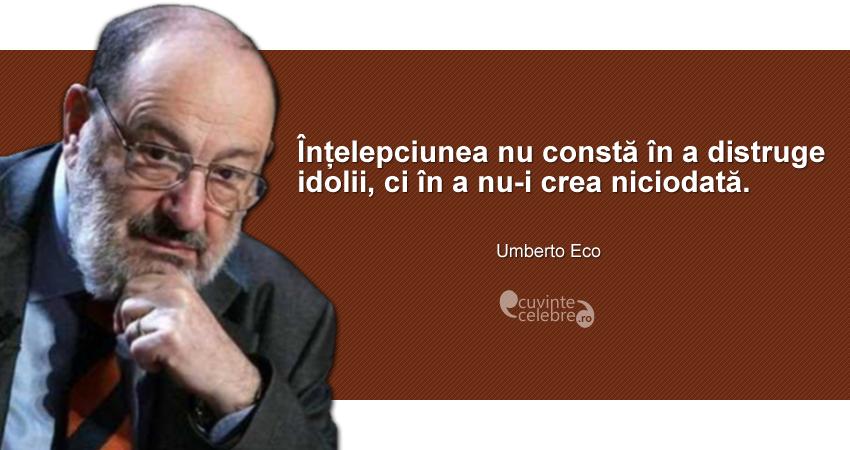 """""""Înțelepciunea nu constă în a distruge idolii, ci în a nu-i crea niciodată."""" Umberto Eco"""