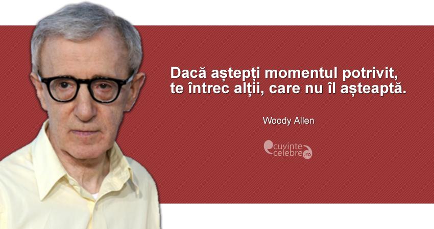 """""""Dacă aștepți momentul potrivit, te întrec alții, care nu îl așteaptă."""" Woody Allen"""