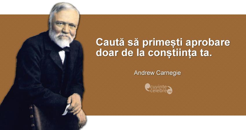 """""""Caută să primești aprobare doar de la conștiința ta."""" Andrew Carnegie"""