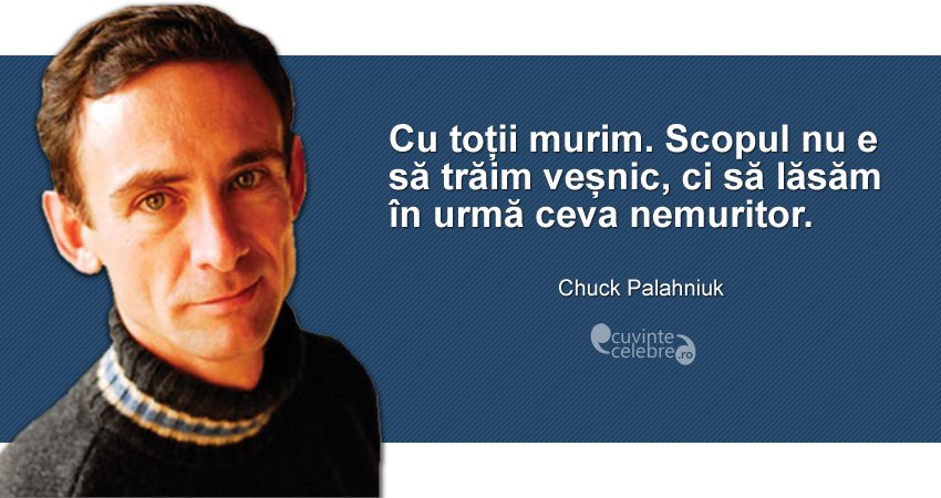 """""""Cu toții murim. Scopul nu e să trăim veșnic, ci să lăsăm în urmă ceva nemuritor."""" Chuck Palahniuk"""