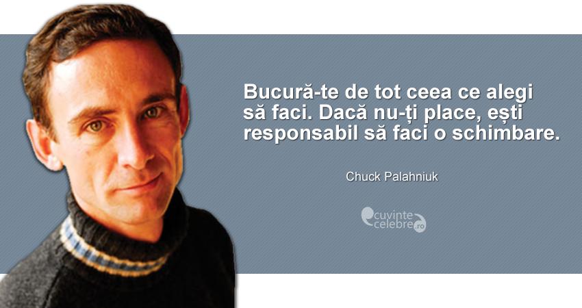 """""""Bucură-te de tot ceea ce alegi să faci. Dacă nu-ți place, ești responsabil să faci o schimbare."""" Chuck Palahniuk"""