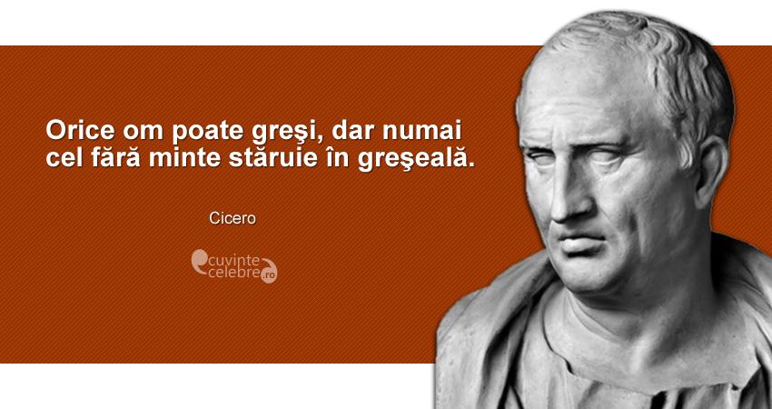 """""""Orice om poate greşi, dar numai cel fără minte stăruie în greşeală."""" Cicero"""