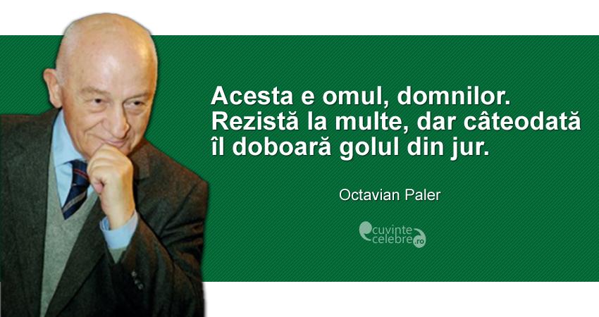 """""""Acesta e omul, domnilor. Rezistă la multe, dar câteodată îl doboară golul din jur."""" Octavian Paler"""